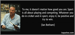 To me, it doesn't matter how good you are. Sport is all about playing ...