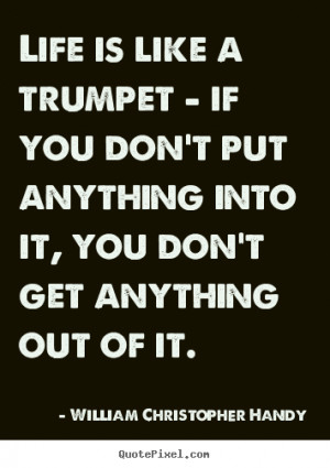 Life is like a trumpet - if you don't put anything into it, you don't ...