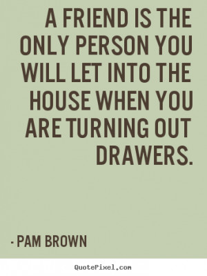 Pam Brown poster quote - A friend is the only person you will let into ...