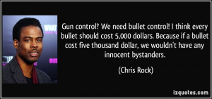 Gun control? We need bullet control! I think every bullet should cost ...