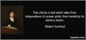 That charity is bad which takes from independence its proper pride ...