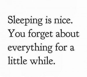 Sleeping is nice. you forget about everything for a little while