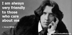 always very friendly to those who care about me - Oscar Wilde Quotes ...
