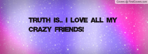 TRUTH IS.. I LOVE ALL MY CRAZY FRIENDS Profile Facebook Covers