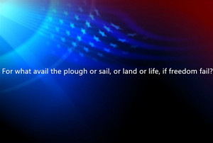 For What Avail The Plough Or Sail, Or Land Or Life, If Freedom Fail?