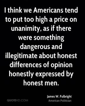 James W. Fulbright - I think we Americans tend to put too high a price ...