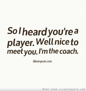 So I heard you're a player. Well nice to meet you. I'm the coach.