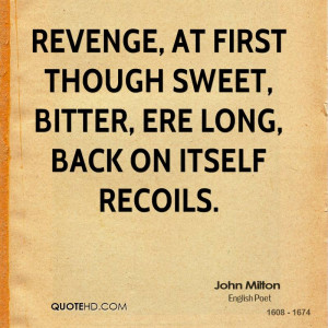 Revenge, at first though sweet, bitter, ere long, back on itself ...