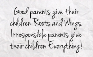 good parents give their children roots and wings irresponsible parents ...