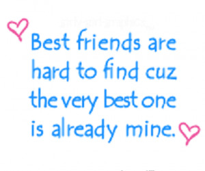 Best friends are hard to find cause the very best one is already mine ...