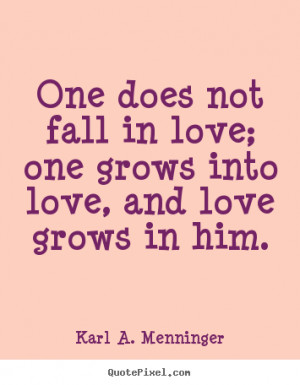 ... quote about love - One does not fall in love; one grows into love, and