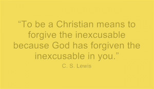 To be a Christian means to forgive the inexcusable because God ...