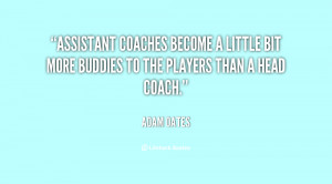 Assistant coaches become a little bit more buddies to the players than ...