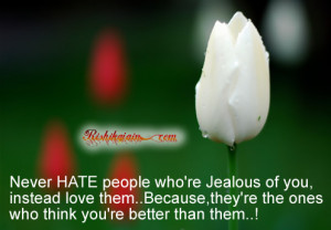 Never HATE people who're Jealous of you, instead love them..Because ...