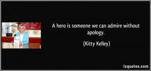 hero is someone we can admire without apology. - Kitty Kelley