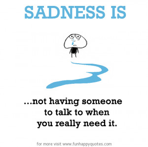 Sadness is, not having someone to talk to when you really need it.