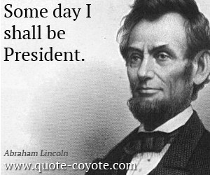 Abraham-Lincoln-Quotes-Some-day-I-shall-be-President.jpg