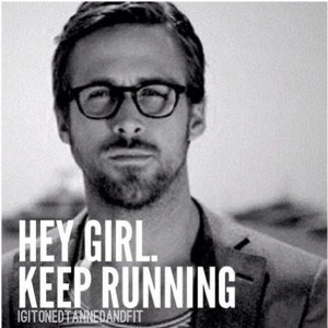 Hey girl. Keep running. -Ryan Gosling meme