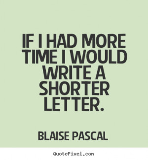 If i had more time i would write a shorter letter. Blaise Pascal best ...