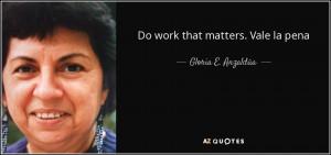 Gloria E. Anzaldúa quote: Do work that matters. Vale la pena