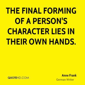 ... - The final forming of a person's character lies in their own hands