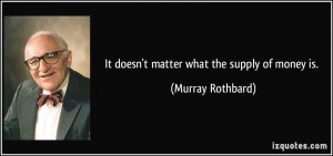 It doesn't matter what the supply of money is. - Murray Rothbard