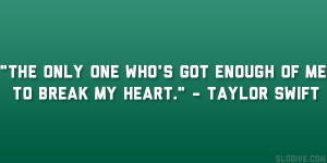"""... one who's got enough of me to break my heart."""" – Taylor Swift"""