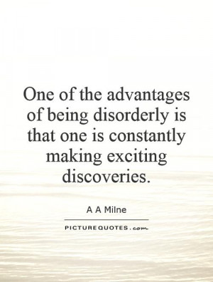 One of the advantages of being disorderly is that one is constantly ...