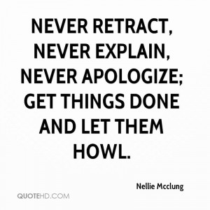 Never retract, never explain, never apologize; get things done and let ...