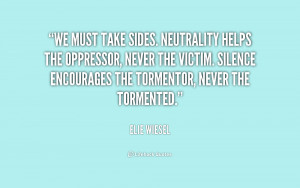 We must take sides. Neutrality helps the oppressor, never the victim ...