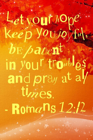 Let your hope keep you joyful, be patient in your troubles and pray at ...