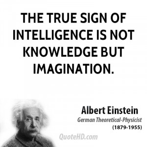 the idea of imagination as the true sign of intelligence The true sign of intelligence is not knowledge but imagination logic will get you from a to b imagination will take you everywhere the important thing is to not stop questioning.