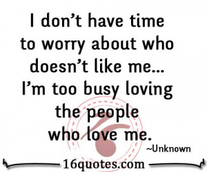 ... Like Me i'm Too Busy Loving The People Who Love Me - Worry Quote