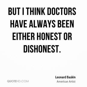 ... doctors have always been either honest or dishonest. - Leonard Baskin