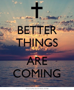 Better things are coming. Picture Quote #3