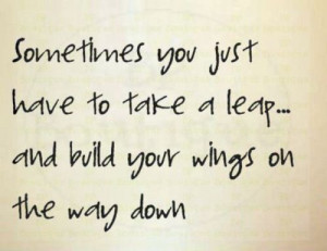 Sometimes you just have to take a leap and build your wings on the way ...