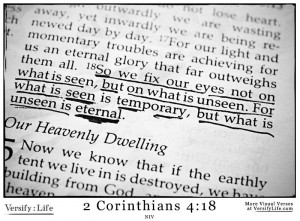 ... seen is temporary, but what is unseen is eternal. 2 Corinthians 4:18
