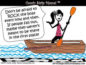 Don't be afraid to rock the boat! =)