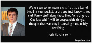 ... that was very interesting - and mildly terrifying! - Josh Hutcherson