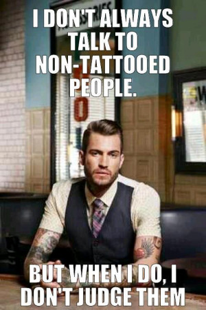 ... -tattooed people, but when I do, I don't judge them.
