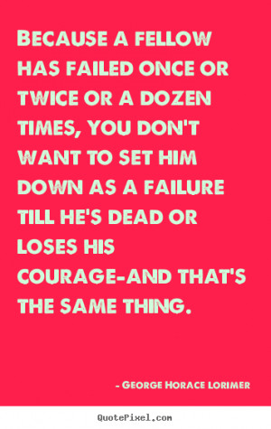 ... has failed once or twice.. George Horace Lorimer famous success quotes