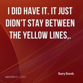Barry Bonds I did have it It just didn 39 t stay between the yellow