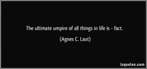 The ultimate umpire of all things in life is - fact. - Agnes C. Laut