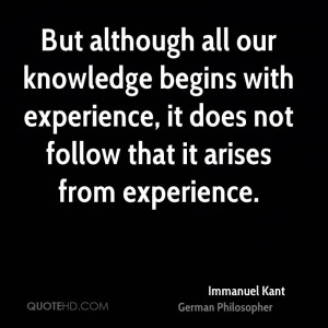 But although all our knowledge begins with experience, it does not ...