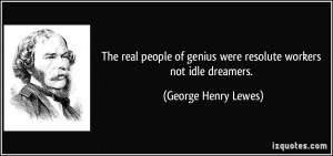 The real people of genius were resolute workers not idle dreamers ...