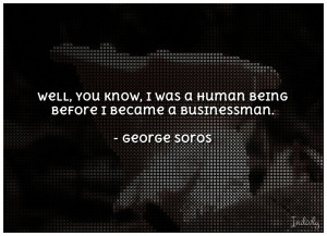 Well you know I was a human being before I became a businessman
