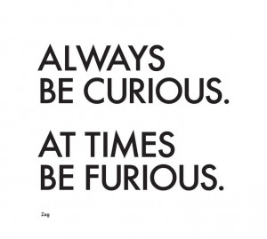 Always be curious. At times be furious.