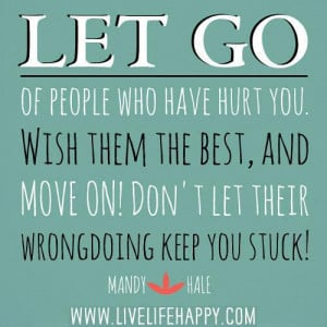 people who have hurt you. Wish them the best, and move on. Don't let ...