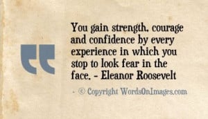 You gain strength, courage and confidence by every experience in which ...