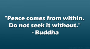 "Peace comes from within. Do not seek it without."" – Buddha"